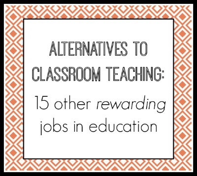 Alternatives to classroom teaching: 15 other rewarding jobs