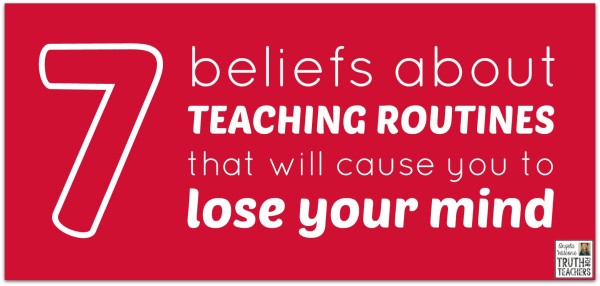 7 beliefs about teaching routines that will cause you to lose your mind